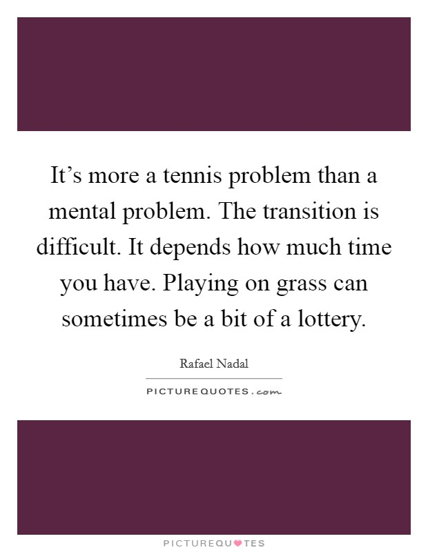 It's more a tennis problem than a mental problem. The transition is difficult. It depends how much time you have. Playing on grass can sometimes be a bit of a lottery Picture Quote #1