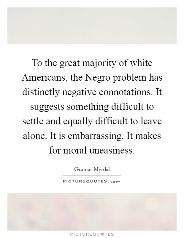 To the great majority of white Americans, the Negro problem has distinctly negative connotations. It suggests something difficult to settle and equally difficult to leave alone. It is embarrassing. It makes for moral uneasiness Picture Quote #1