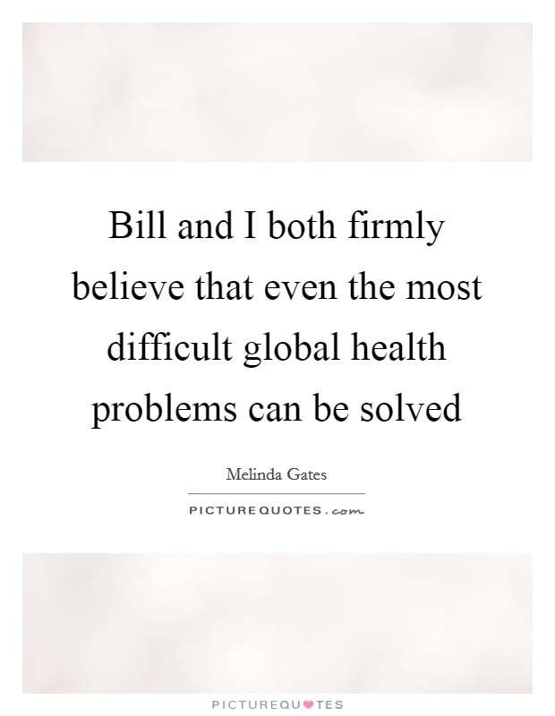 Bill and I both firmly believe that even the most difficult global health problems can be solved Picture Quote #1