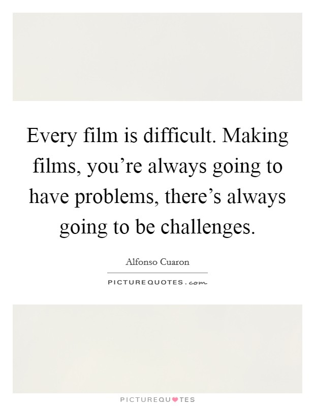 Every film is difficult. Making films, you're always going to have problems, there's always going to be challenges Picture Quote #1