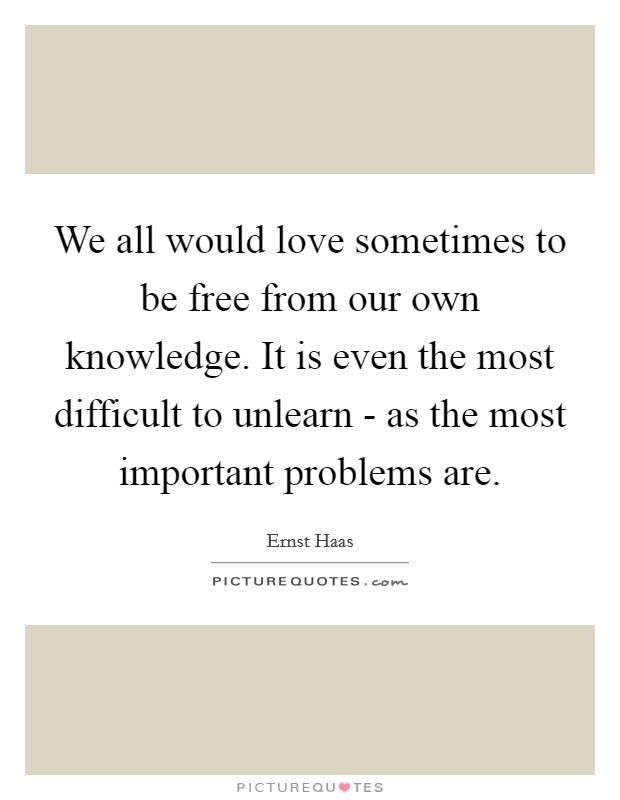 We all would love sometimes to be free from our own knowledge. It is even the most difficult to unlearn - as the most important problems are. Picture Quote #1