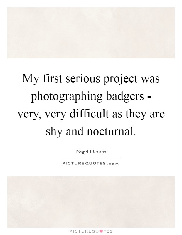 My first serious project was photographing badgers - very, very difficult as they are shy and nocturnal Picture Quote #1