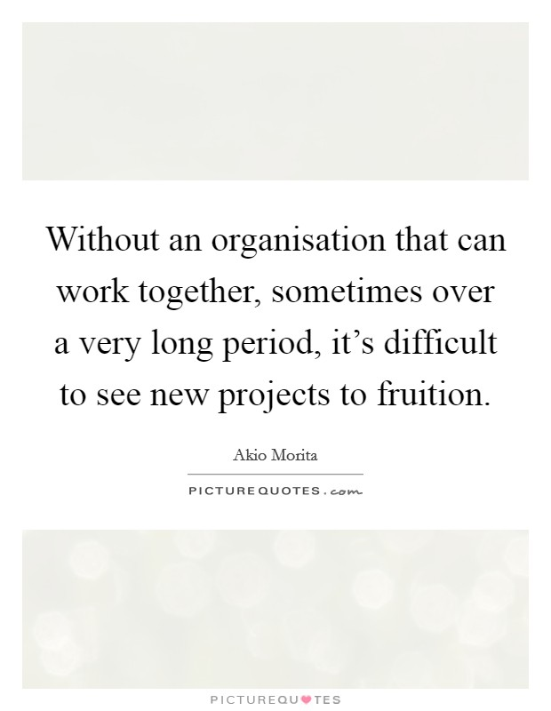 Without an organisation that can work together, sometimes over a very long period, it's difficult to see new projects to fruition Picture Quote #1