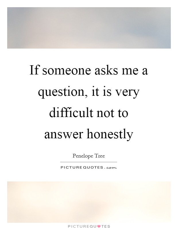 If someone asks me a question, it is very difficult not to answer honestly Picture Quote #1