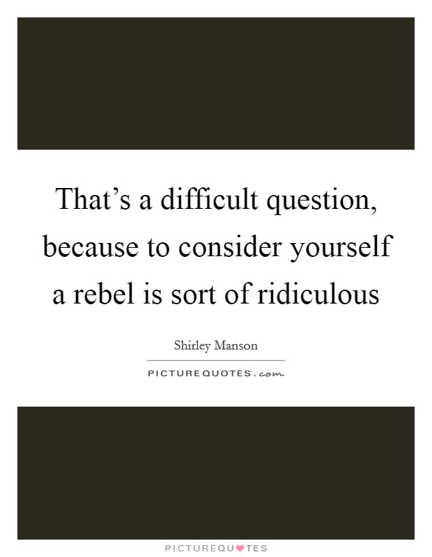 That's a difficult question, because to consider yourself a rebel is sort of ridiculous Picture Quote #1