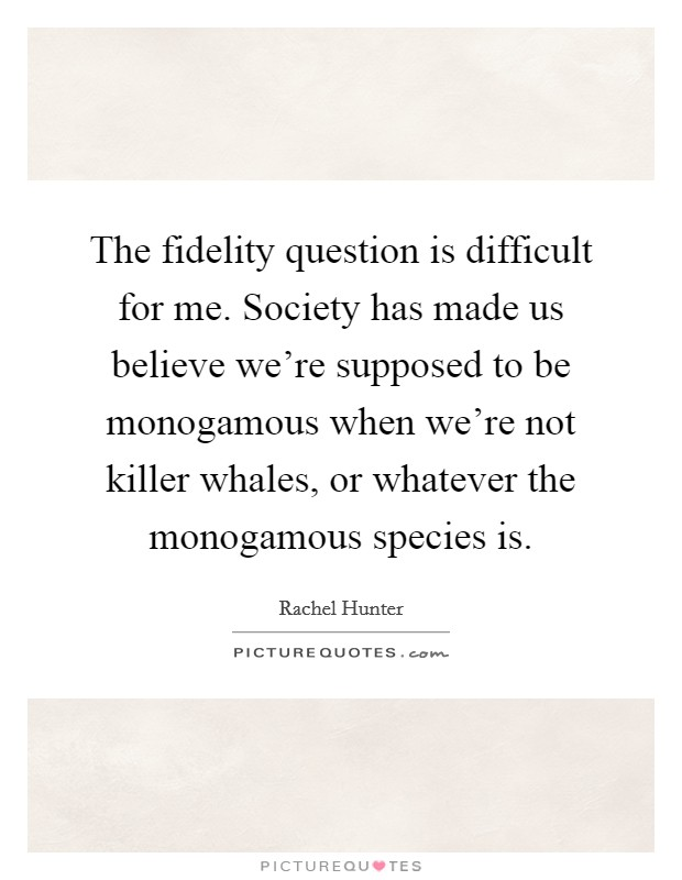 The fidelity question is difficult for me. Society has made us believe we're supposed to be monogamous when we're not killer whales, or whatever the monogamous species is Picture Quote #1