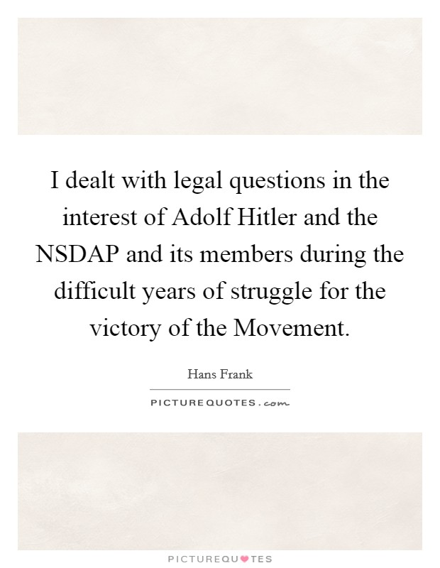I dealt with legal questions in the interest of Adolf Hitler and the NSDAP and its members during the difficult years of struggle for the victory of the Movement Picture Quote #1