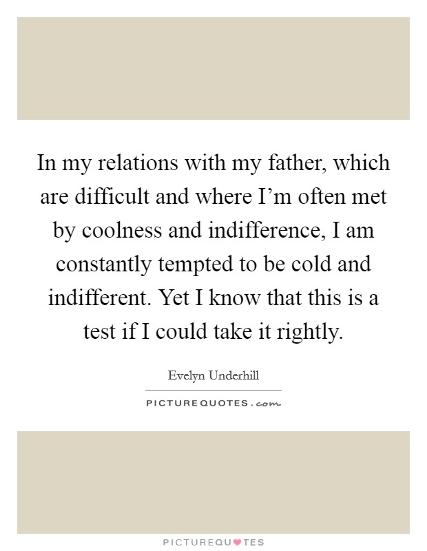 In my relations with my father, which are difficult and where I'm often met by coolness and indifference, I am constantly tempted to be cold and indifferent. Yet I know that this is a test if I could take it rightly. Picture Quote #1