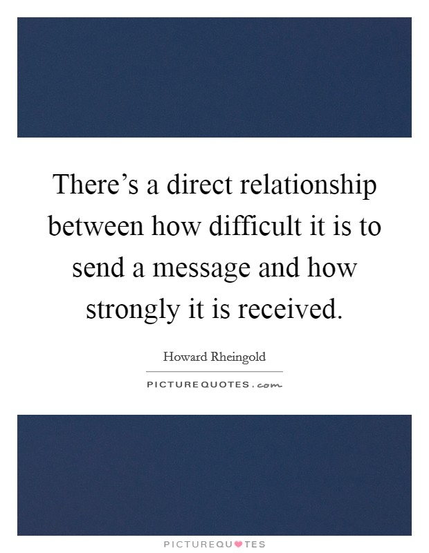 There's a direct relationship between how difficult it is to send a message and how strongly it is received. Picture Quote #1