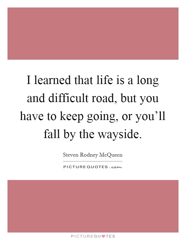 I learned that life is a long and difficult road, but you have to keep going, or you'll fall by the wayside Picture Quote #1