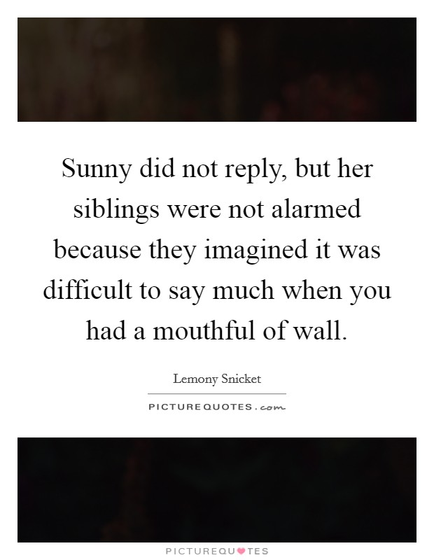 Sunny did not reply, but her siblings were not alarmed because they imagined it was difficult to say much when you had a mouthful of wall Picture Quote #1