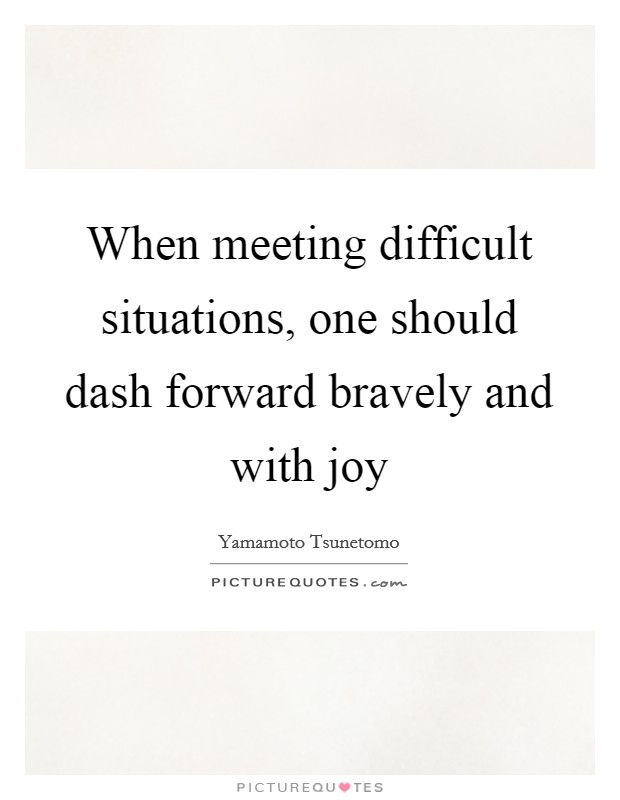 When meeting difficult situations, one should dash forward bravely and with joy Picture Quote #1