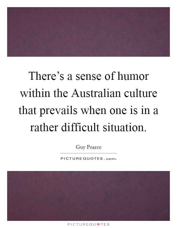 There's a sense of humor within the Australian culture that prevails when one is in a rather difficult situation Picture Quote #1