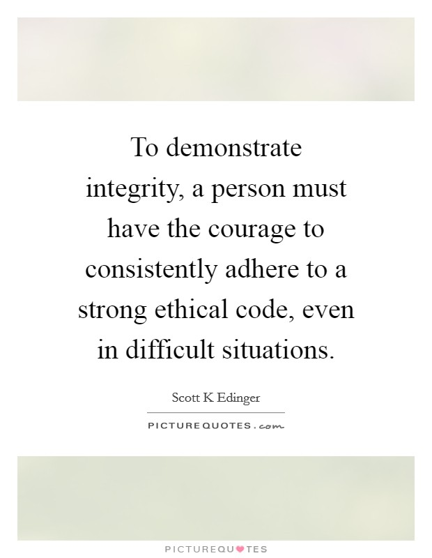 To demonstrate integrity, a person must have the courage to consistently adhere to a strong ethical code, even in difficult situations Picture Quote #1