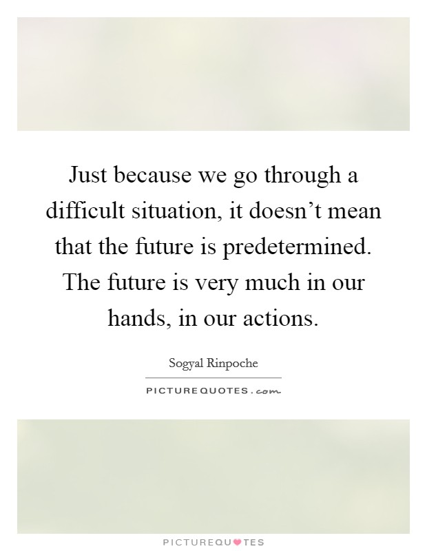 Just because we go through a difficult situation, it doesn't mean that the future is predetermined. The future is very much in our hands, in our actions. Picture Quote #1