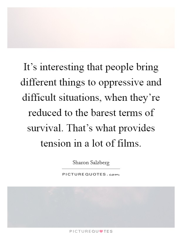 It's interesting that people bring different things to oppressive and difficult situations, when they're reduced to the barest terms of survival. That's what provides tension in a lot of films Picture Quote #1