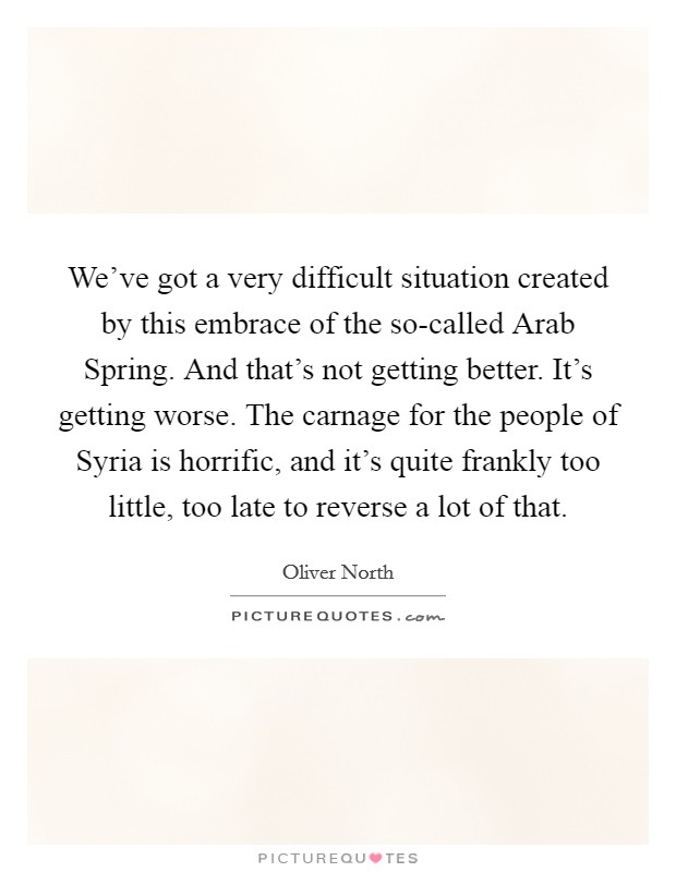 We've got a very difficult situation created by this embrace of the so-called Arab Spring. And that's not getting better. It's getting worse. The carnage for the people of Syria is horrific, and it's quite frankly too little, too late to reverse a lot of that Picture Quote #1