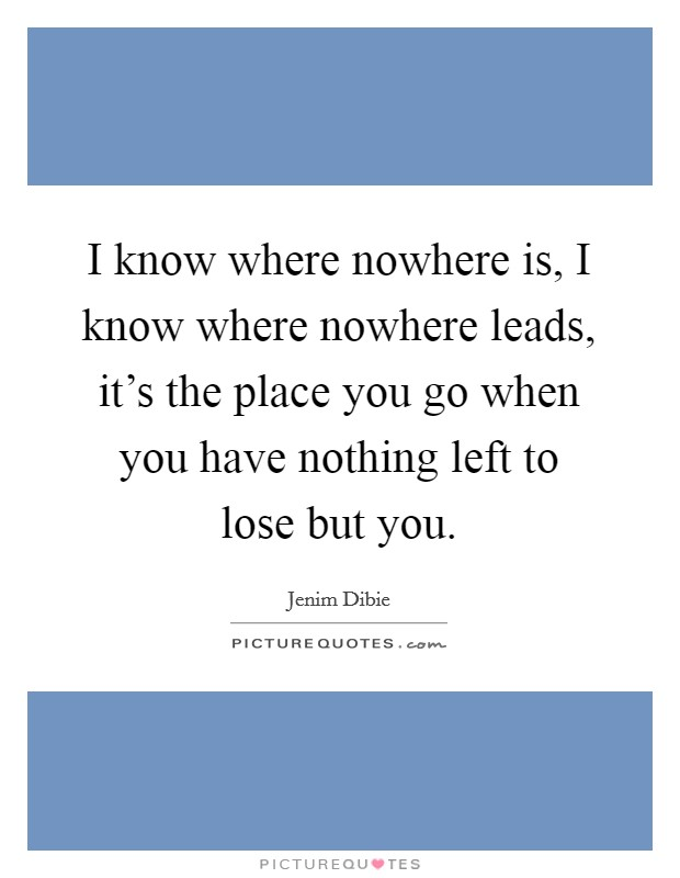 I know where nowhere is, I know where nowhere leads, it's the place you go when you have nothing left to lose but you Picture Quote #1