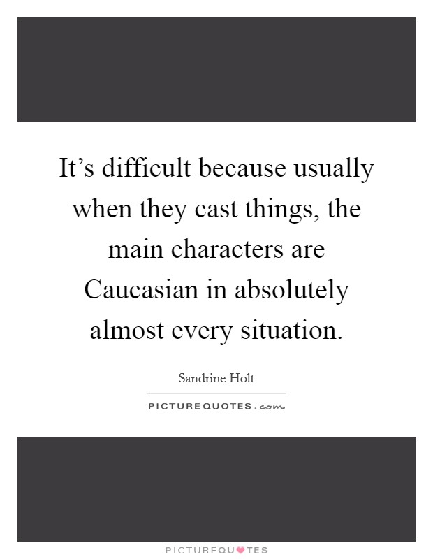 It's difficult because usually when they cast things, the main characters are Caucasian in absolutely almost every situation Picture Quote #1
