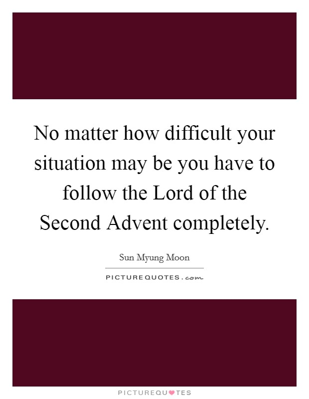 No matter how difficult your situation may be you have to follow the Lord of the Second Advent completely Picture Quote #1