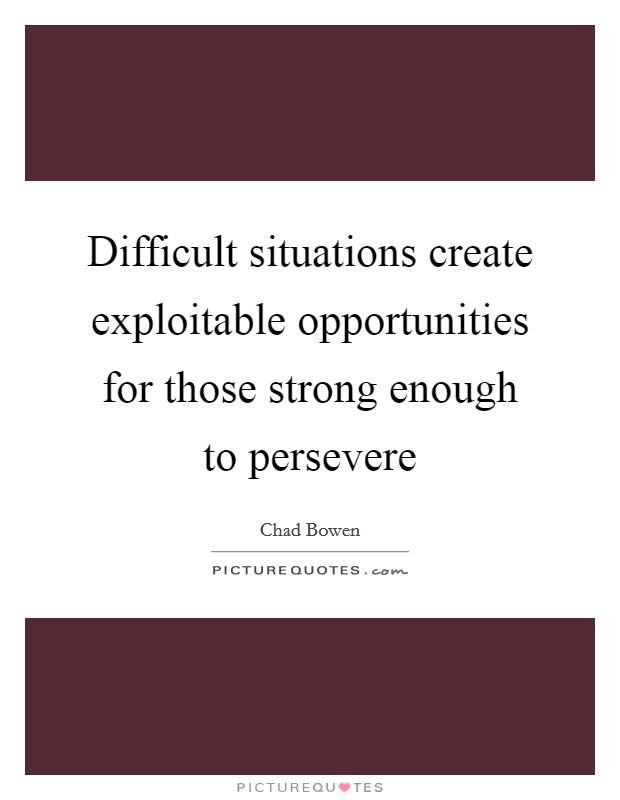 Difficult situations create exploitable opportunities for those strong enough to persevere Picture Quote #1