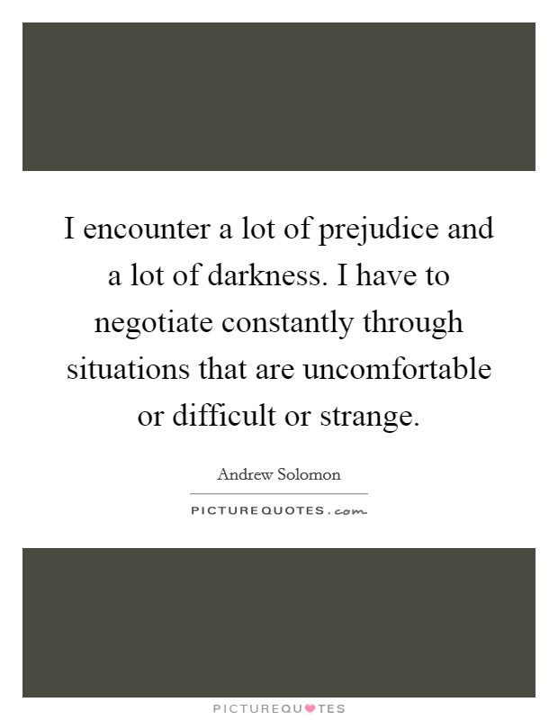 I encounter a lot of prejudice and a lot of darkness. I have to negotiate constantly through situations that are uncomfortable or difficult or strange Picture Quote #1