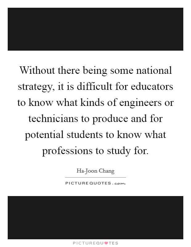 Without there being some national strategy, it is difficult for educators to know what kinds of engineers or technicians to produce and for potential students to know what professions to study for. Picture Quote #1