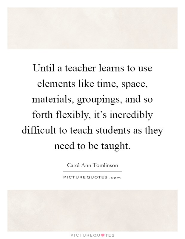 Until a teacher learns to use elements like time, space, materials, groupings, and so forth flexibly, it's incredibly difficult to teach students as they need to be taught. Picture Quote #1