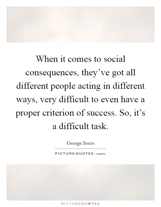 When it comes to social consequences, they've got all different people acting in different ways, very difficult to even have a proper criterion of success. So, it's a difficult task Picture Quote #1