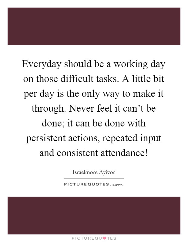 Everyday should be a working day on those difficult tasks. A little bit per day is the only way to make it through. Never feel it can't be done; it can be done with persistent actions, repeated input and consistent attendance! Picture Quote #1