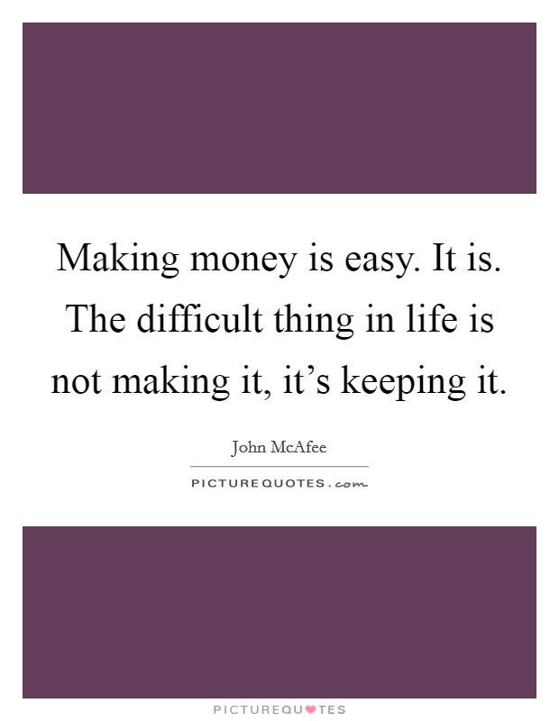 Making money is easy. It is. The difficult thing in life is not making it, it's keeping it Picture Quote #1