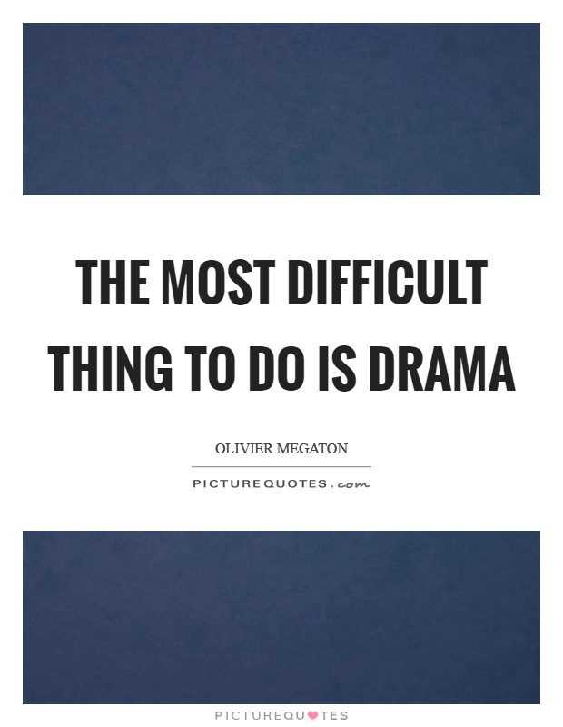 The most difficult thing to do is drama Picture Quote #1