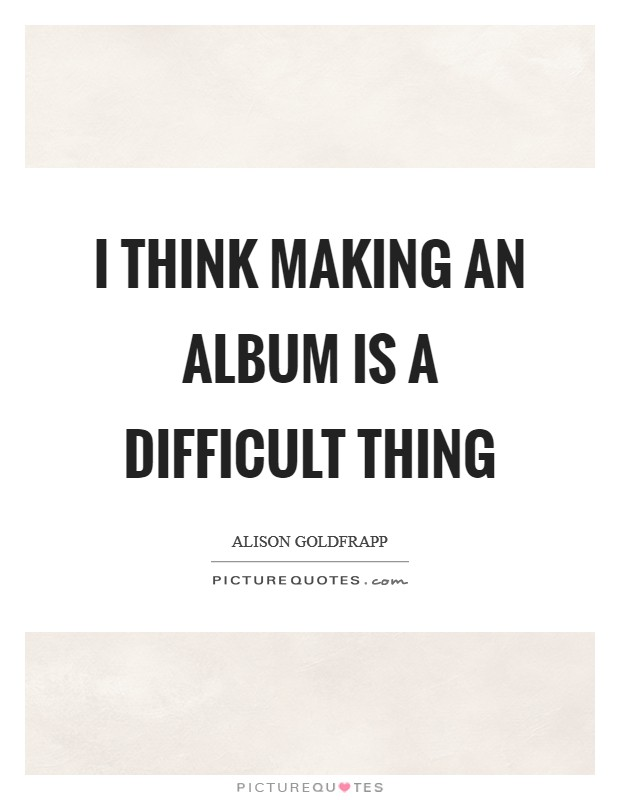 I think making an album is a difficult thing Picture Quote #1