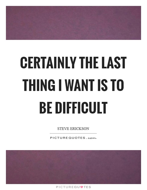 Certainly the last thing I want is to be difficult Picture Quote #1