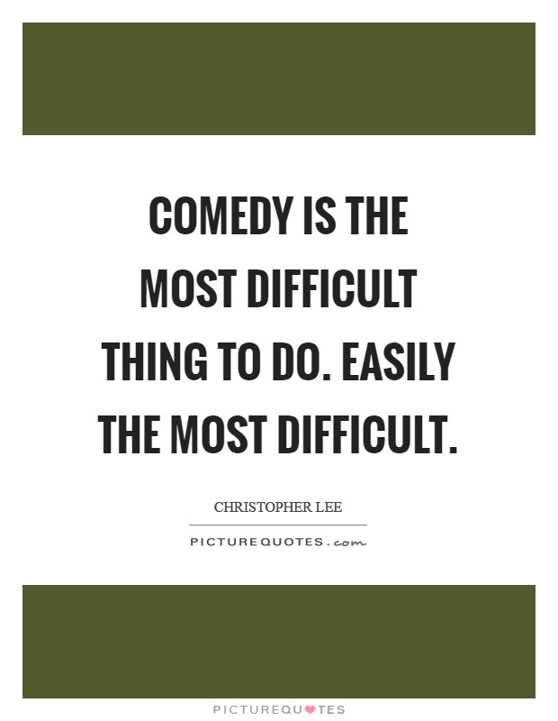 Comedy is the most difficult thing to do. Easily the most difficult Picture Quote #1