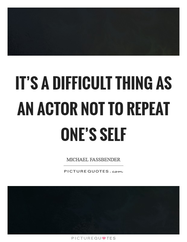 It's a difficult thing as an actor not to repeat one's self Picture Quote #1