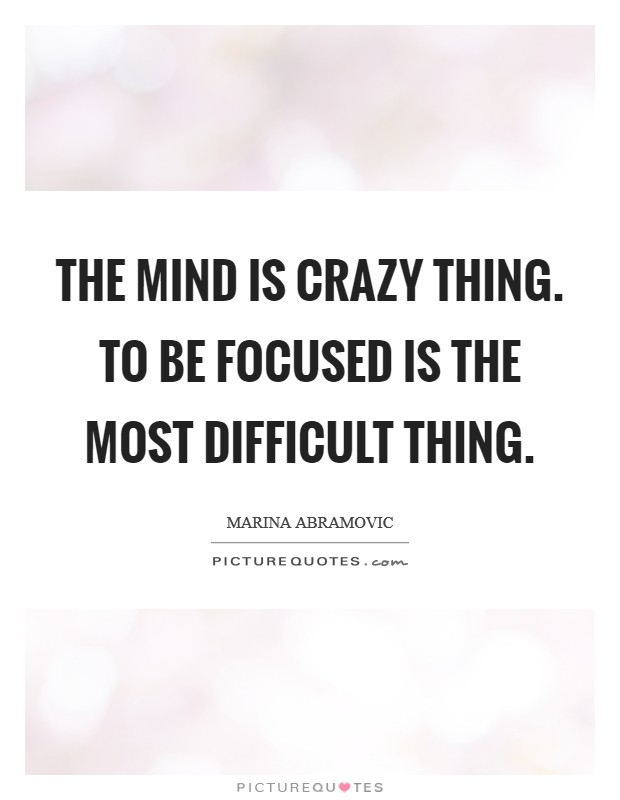 The mind is crazy thing. To be focused is the most difficult thing Picture Quote #1