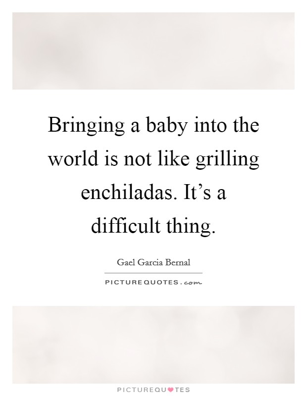 Bringing a baby into the world is not like grilling enchiladas. It's a difficult thing. Picture Quote #1