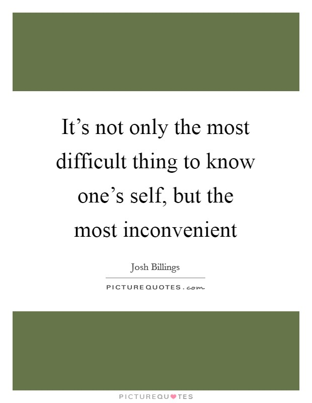 It's not only the most difficult thing to know one's self, but the most inconvenient Picture Quote #1