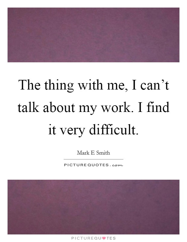 The thing with me, I can't talk about my work. I find it very difficult Picture Quote #1