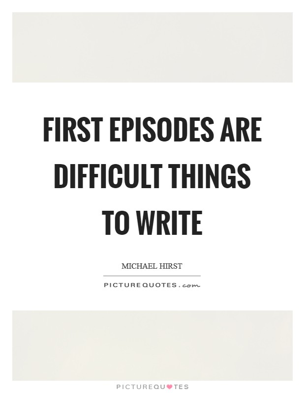 First episodes are difficult things to write Picture Quote #1