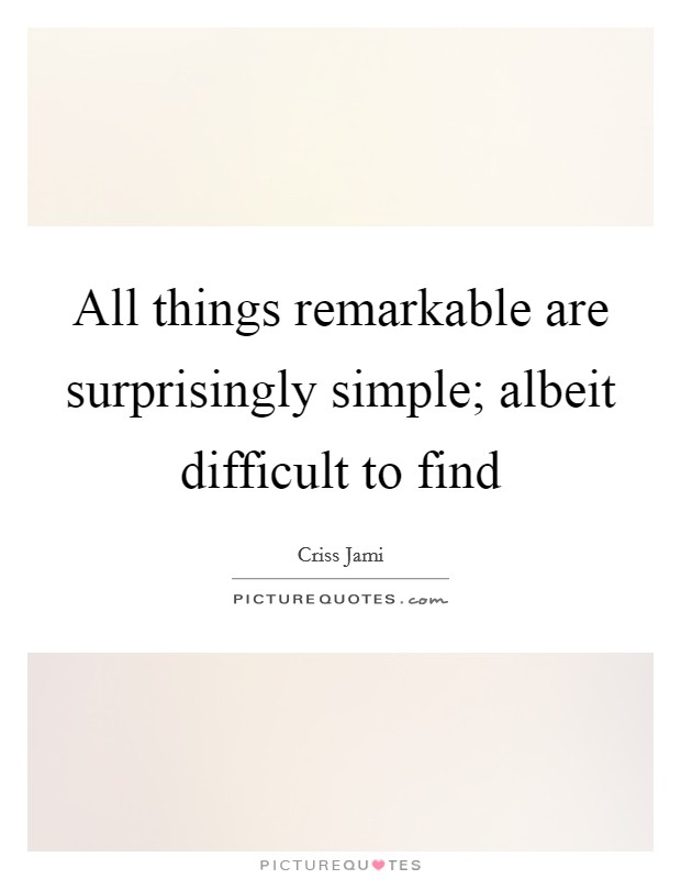 All things remarkable are surprisingly simple; albeit difficult to find Picture Quote #1