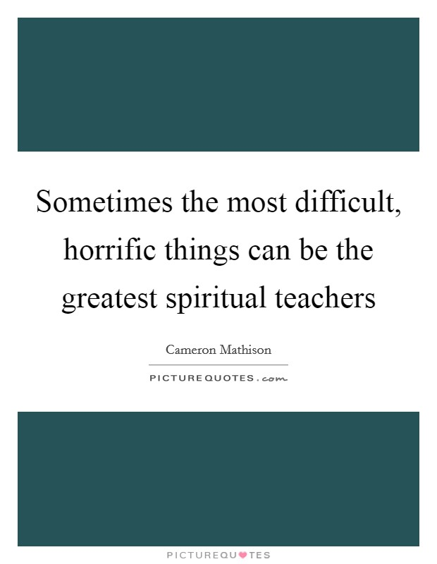 Sometimes the most difficult, horrific things can be the greatest spiritual teachers Picture Quote #1