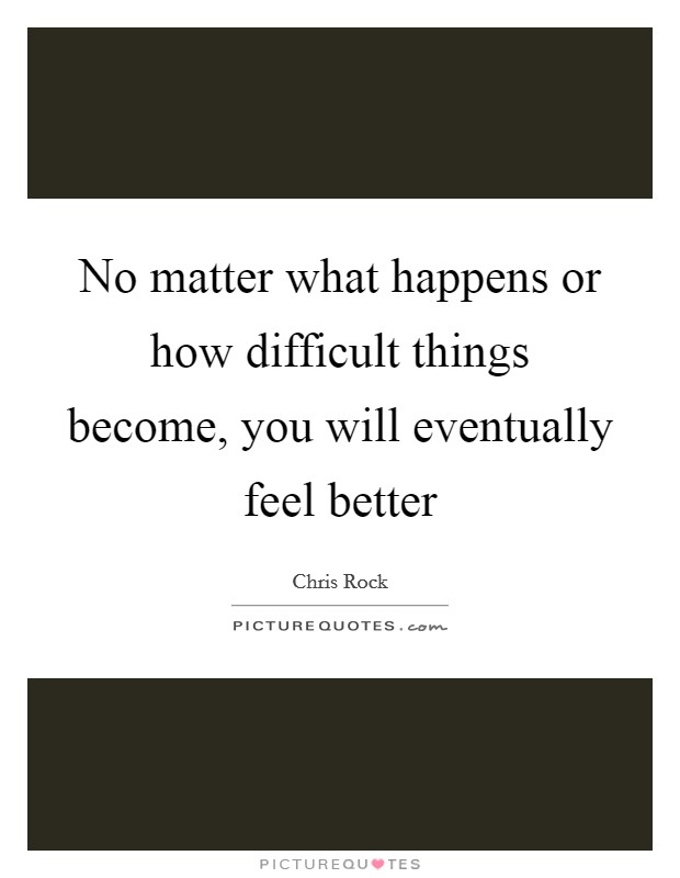 No matter what happens or how difficult things become, you will eventually feel better Picture Quote #1
