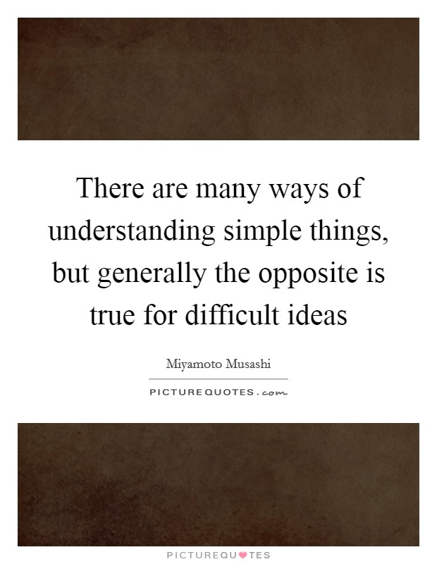 There are many ways of understanding simple things, but generally the opposite is true for difficult ideas Picture Quote #1