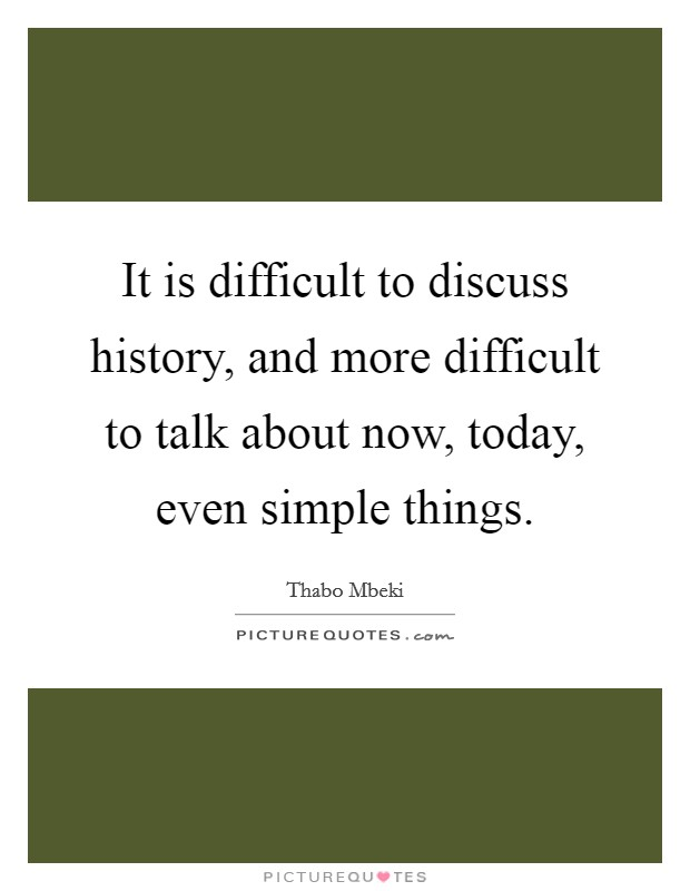 It is difficult to discuss history, and more difficult to talk about now, today, even simple things Picture Quote #1