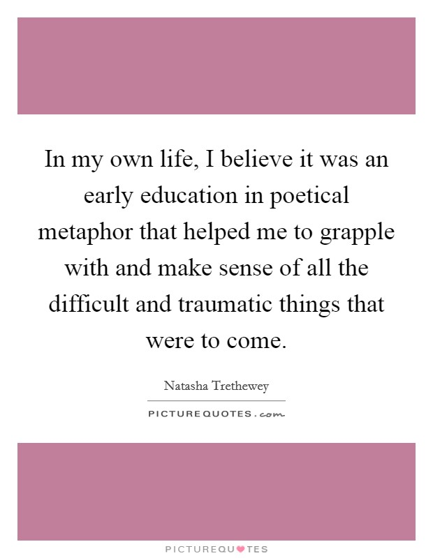 In my own life, I believe it was an early education in poetical metaphor that helped me to grapple with and make sense of all the difficult and traumatic things that were to come Picture Quote #1