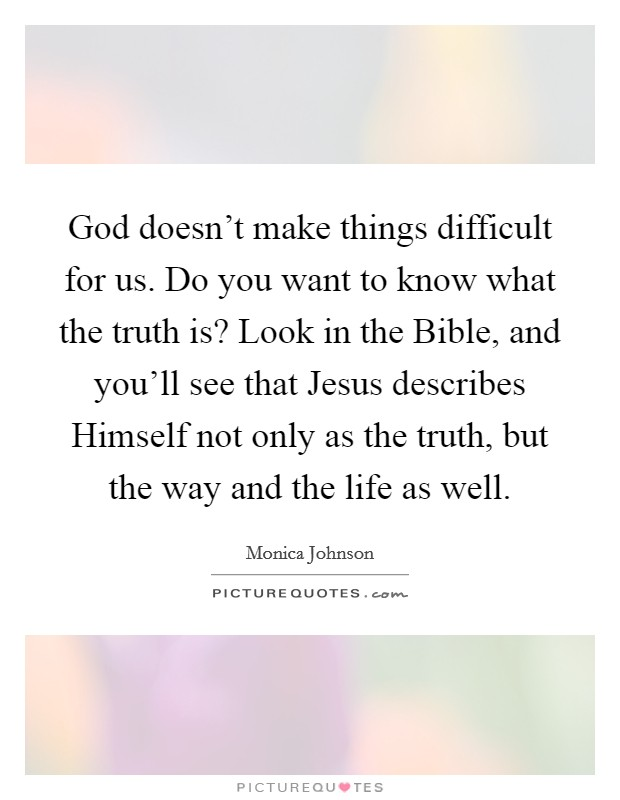 God doesn't make things difficult for us. Do you want to know what the truth is? Look in the Bible, and you'll see that Jesus describes Himself not only as the truth, but the way and the life as well. Picture Quote #1