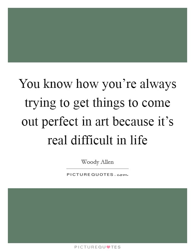 You know how you're always trying to get things to come out perfect in art because it's real difficult in life Picture Quote #1