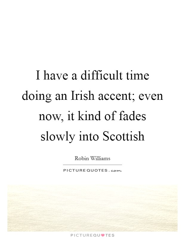 I have a difficult time doing an Irish accent; even now, it kind of fades slowly into Scottish Picture Quote #1